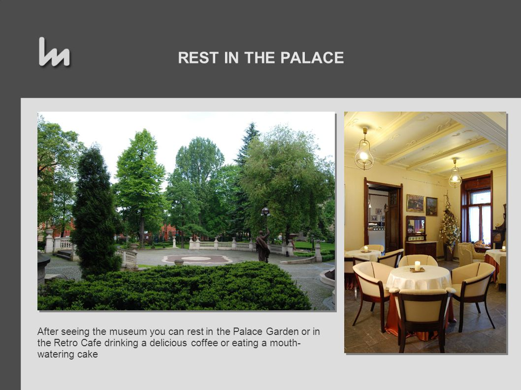 REST IN THE PALACE After seeing the museum you can rest in the Palace Garden or in the Retro Cafe drinking a delicious coffee or eating a mouth- watering cake