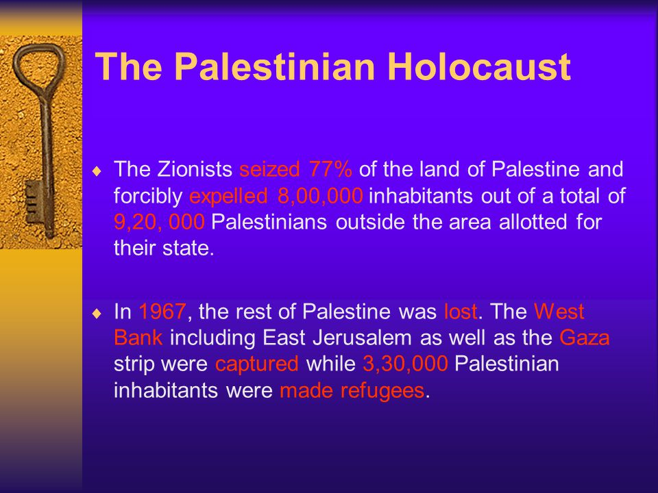 The Palestinian Holocaust The Zionists seized 77% of the land of Palestine and forcibly expelled 8,00,000 inhabitants out of a total of 9,20, 000 Palestinians outside the area allotted for their state.