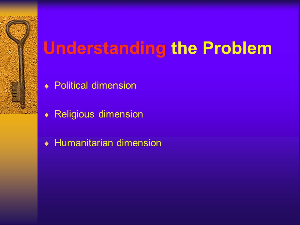 Understanding the Problem Political dimension Religious dimension Humanitarian dimension