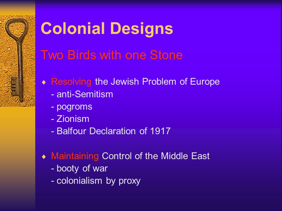 Colonial Designs Two Birds with one Stone Resolving the Jewish Problem of Europe - anti-Semitism - pogroms - Zionism - Balfour Declaration of 1917 Maintaining Control of the Middle East - booty of war - colonialism by proxy
