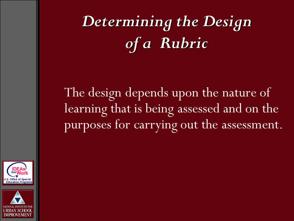 Determining the Design of a Rubric The design depends upon the nature of learning that is being assessed and on the purposes for carrying out the assessment.