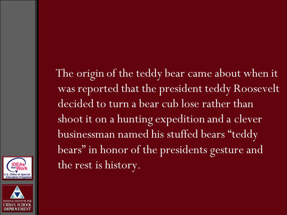The origin of the teddy bear came about when it was reported that the president teddy Roosevelt decided to turn a bear cub lose rather than shoot it on a hunting expedition and a clever businessman named his stuffed bears teddy bears in honor of the presidents gesture and the rest is history.