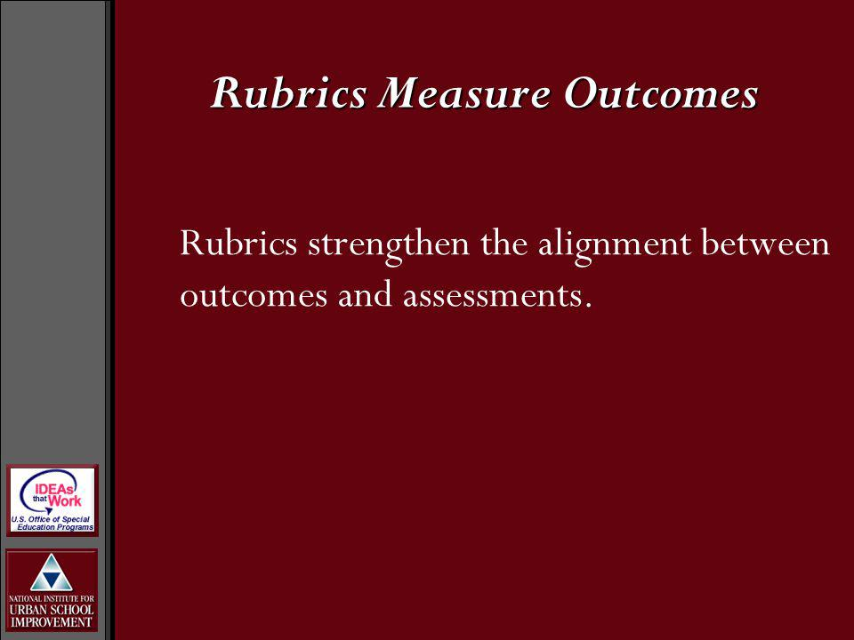 Rubrics Measure Outcomes Rubrics strengthen the alignment between outcomes and assessments.
