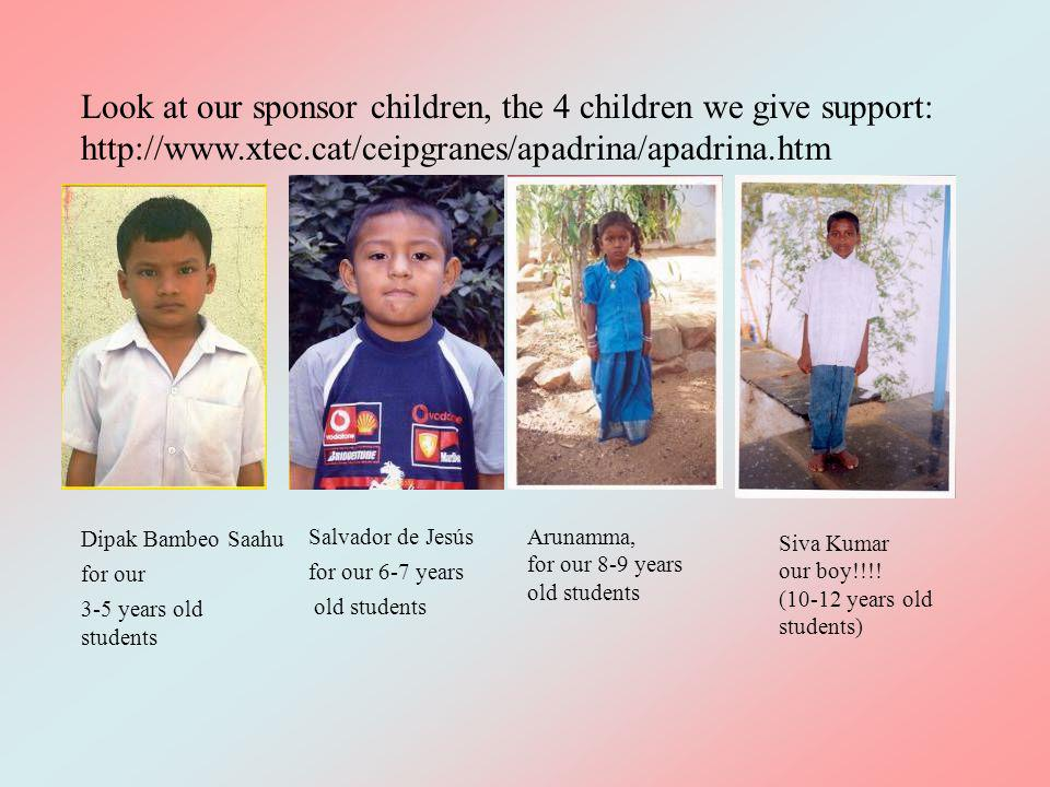 Look at our sponsor children, the 4 children we give support: http://www.xtec.cat/ceipgranes/apadrina/apadrina.htm Dipak Bambeo Saahu for our 3-5 years old students Arunamma, for our 8-9 years old students Siva Kumar our boy!!!.