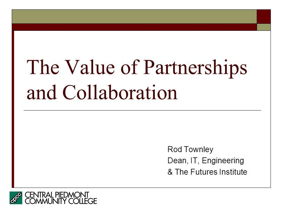 The Value of Partnerships and Collaboration Rod Townley Dean, IT, Engineering & The Futures Institute