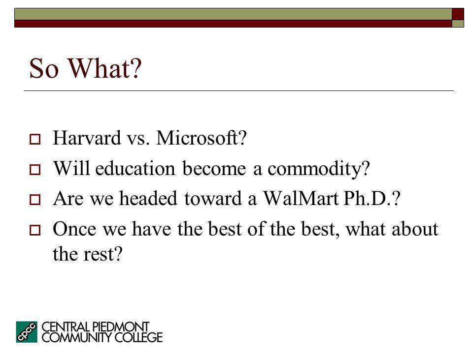 So What. Harvard vs. Microsoft. Will education become a commodity.