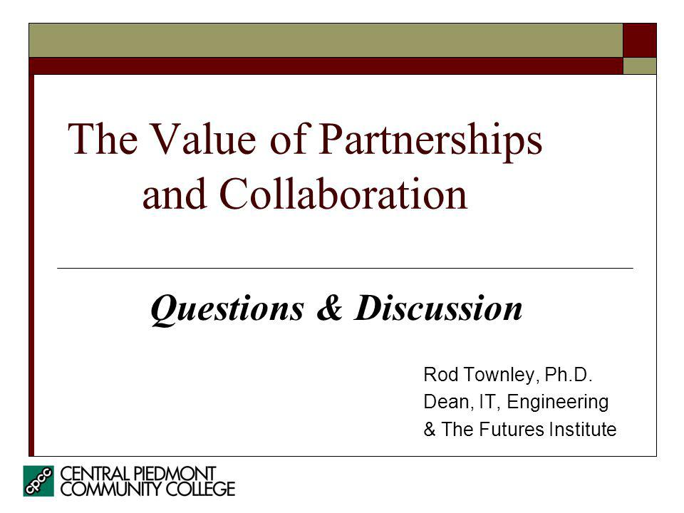 The Value of Partnerships and Collaboration Rod Townley, Ph.D. Dean, IT, Engineering & The Futures Institute Questions & Discussion