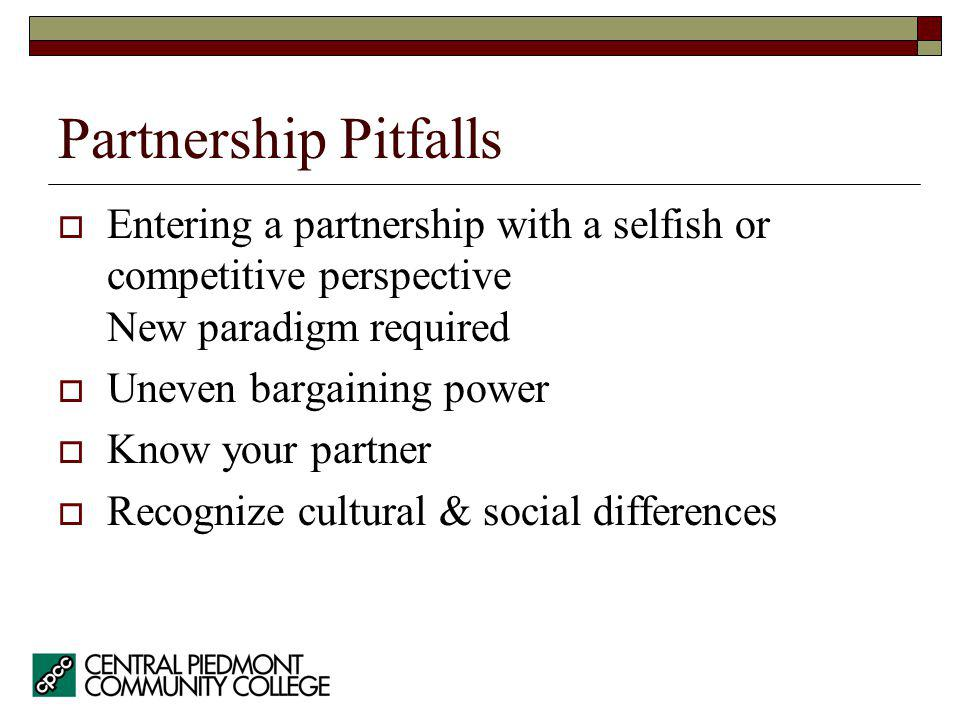 Partnership Pitfalls Entering a partnership with a selfish or competitive perspective New paradigm required Uneven bargaining power Know your partner Recognize cultural & social differences