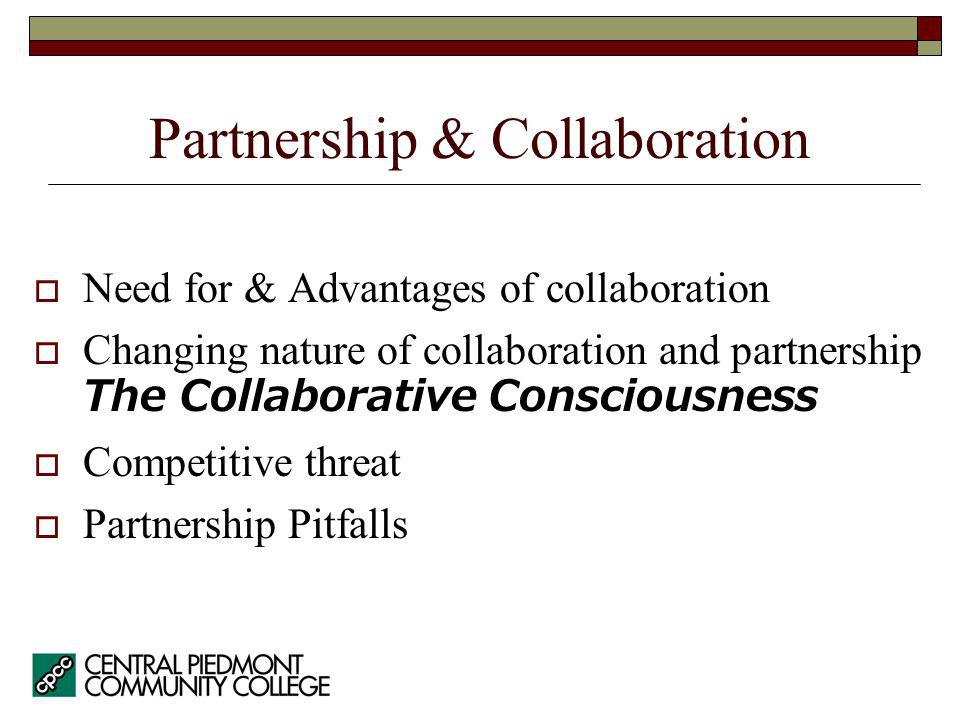 Need for & Advantages of collaboration Changing nature of collaboration and partnership The Collaborative Consciousness Competitive threat Partnership Pitfalls