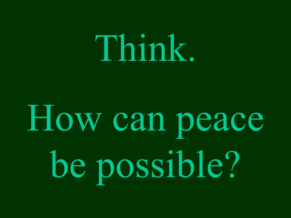 Think. How can peace be possible