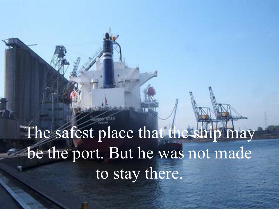 The safest place that the ship may be the port. But he was not made to stay there.