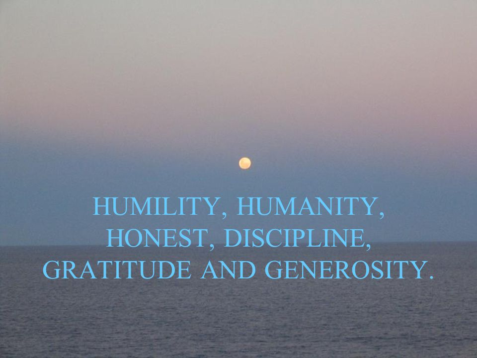 HUMILITY, HUMANITY, HONEST, DISCIPLINE, GRATITUDE AND GENEROSITY.