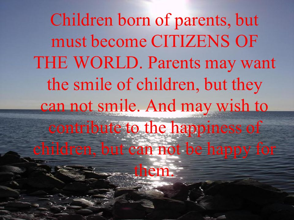 Children born of parents, but must become CITIZENS OF THE WORLD.