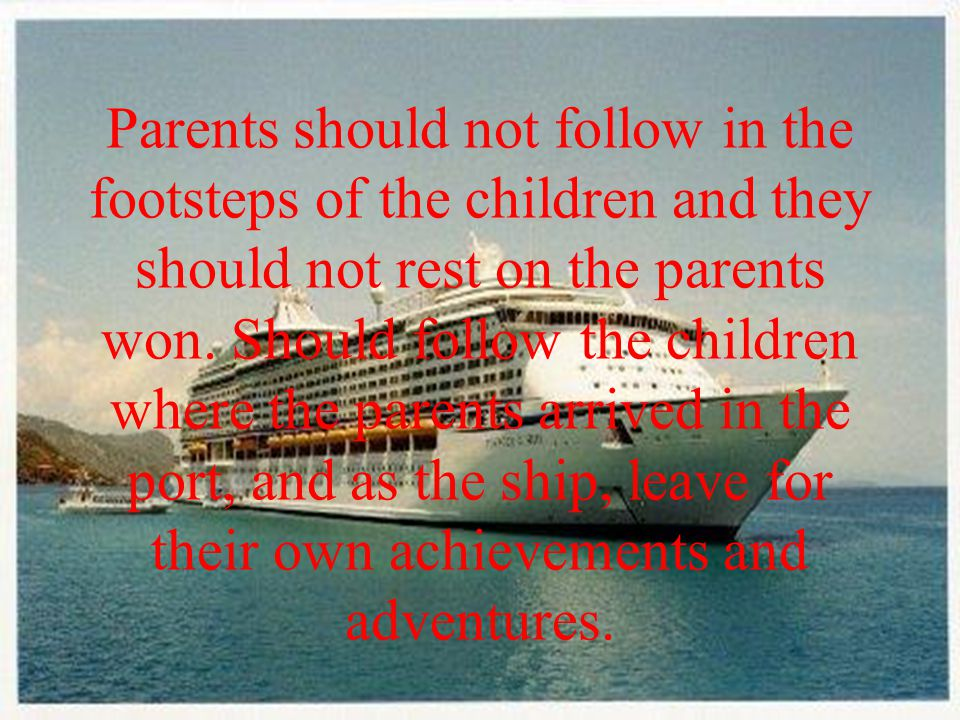 Parents should not follow in the footsteps of the children and they should not rest on the parents won.