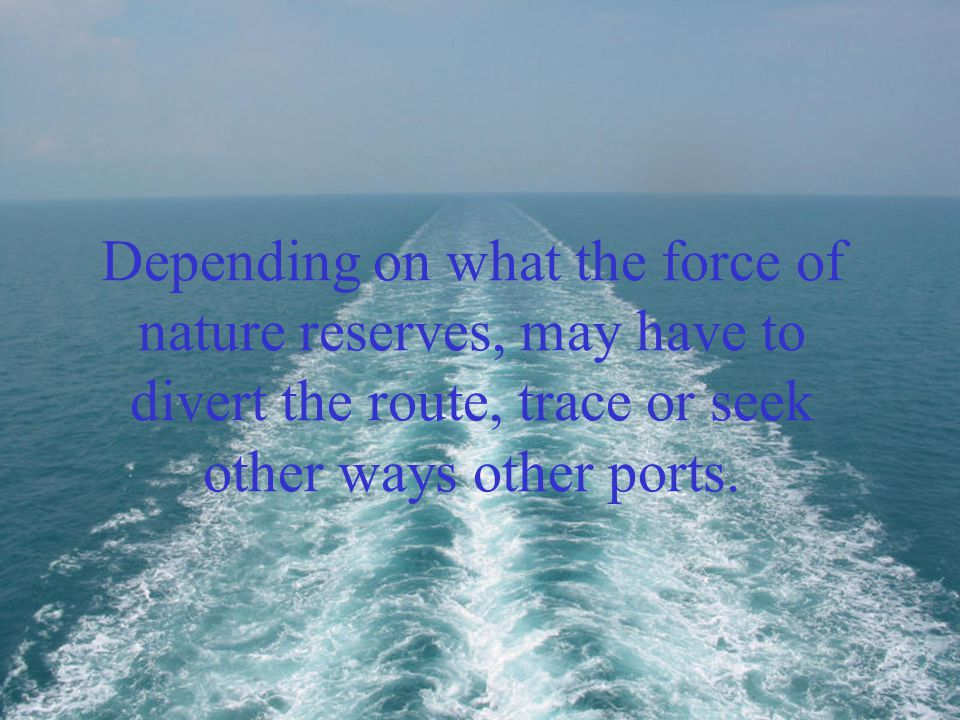 Depending on what the force of nature reserves, may have to divert the route, trace or seek other ways other ports.