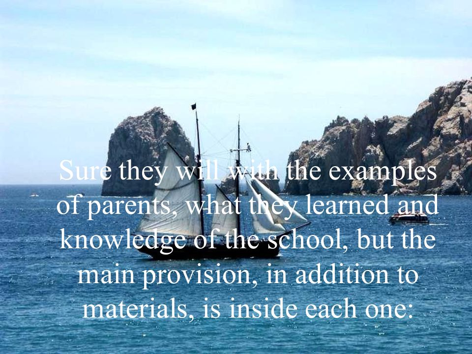 Sure they will with the examples of parents, what they learned and knowledge of the school, but the main provision, in addition to materials, is inside each one: