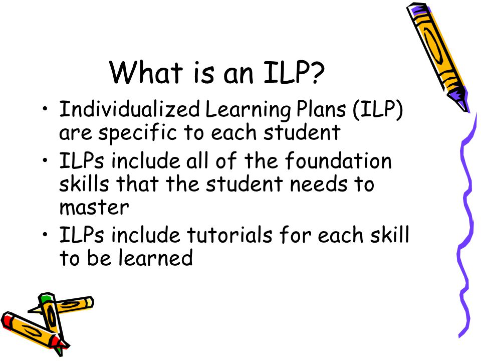 What is an ILP? Individualized Learning Plans (ILP) are specific to each student ILPs include all of the foundation skills that the student needs to m