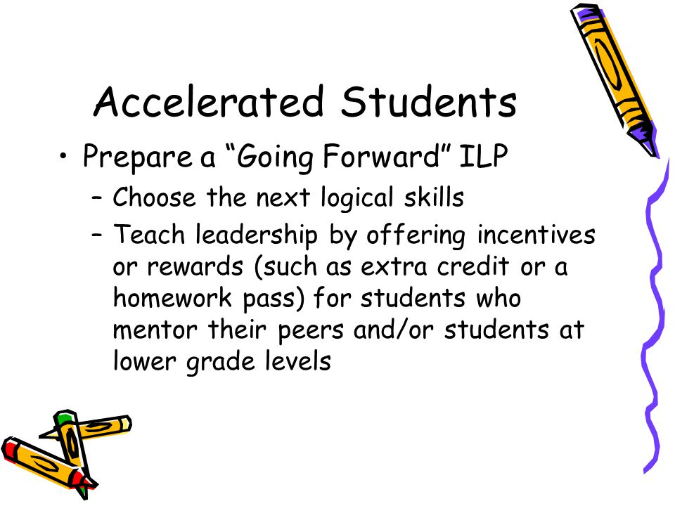 Accelerated Students Prepare a Going Forward ILP –Choose the next logical skills –Teach leadership by offering incentives or rewards (such as extra credit or a homework pass) for students who mentor their peers and/or students at lower grade levels