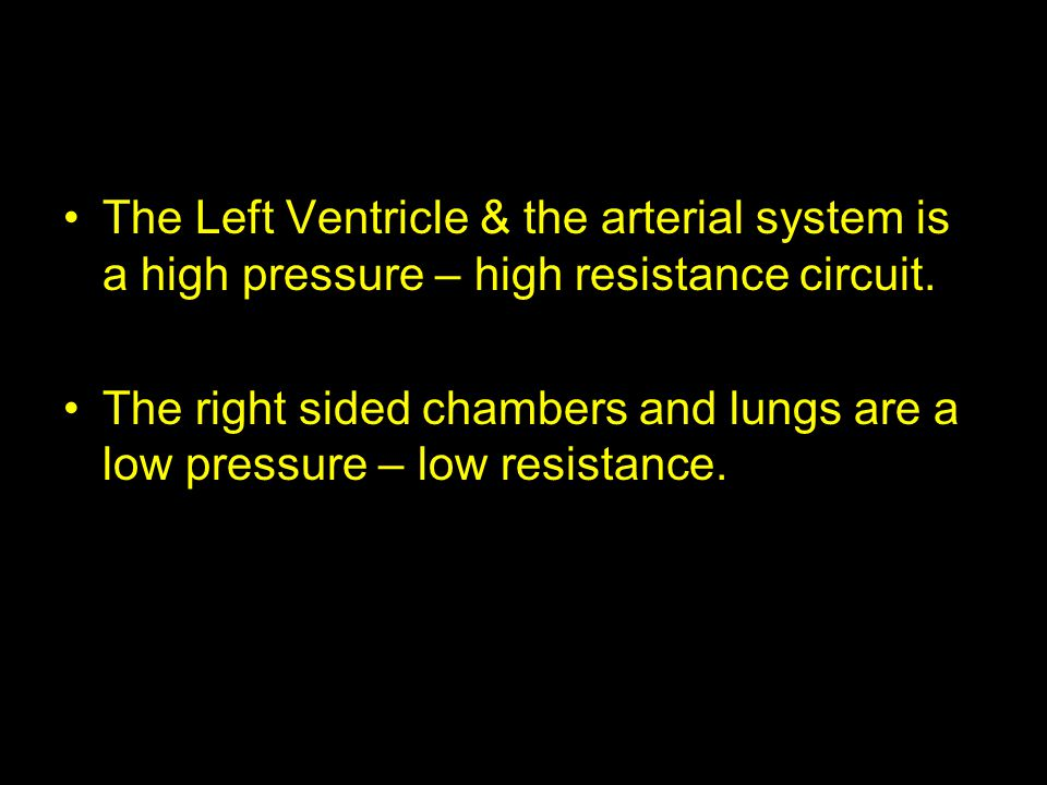 The Left Ventricle & the arterial system is a high pressure – high resistance circuit. The right sided chambers and lungs are a low pressure – low res