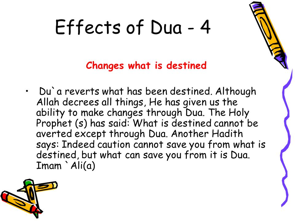 Effects of Dua - 4 Changes what is destined Du`a reverts what has been destined. Although Allah decrees all things, He has given us the ability to mak