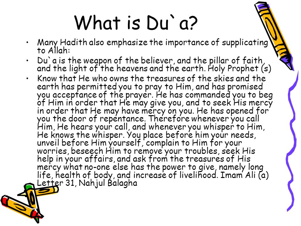 What is Du`a? Many Hadith also emphasize the importance of supplicating to Allah: Du`a is the weapon of the believer, and the pillar of faith, and the