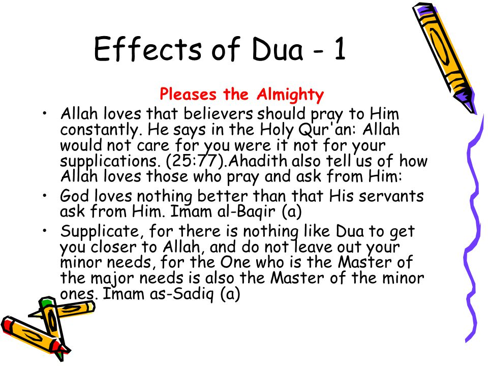 Effects of Dua - 1 Pleases the Almighty Allah loves that believers should pray to Him constantly. He says in the Holy Qur'an: Allah would not care for