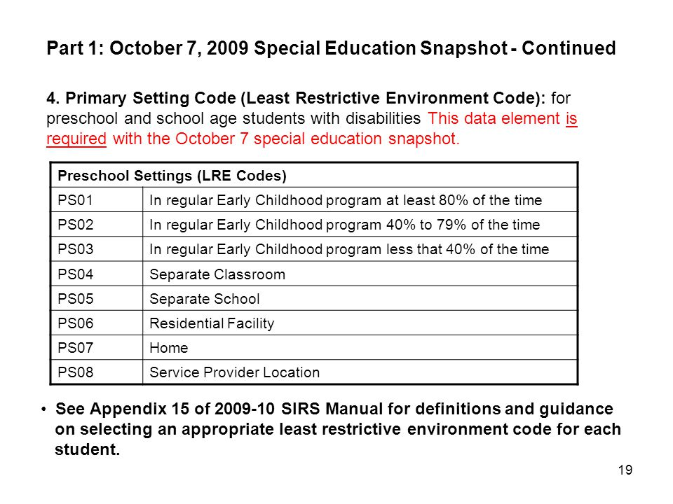 19 4. Primary Setting Code (Least Restrictive Environment Code): for preschool and school age students with disabilities This data element is required