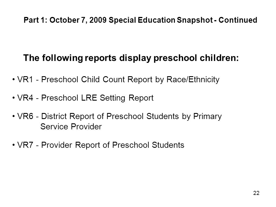 22 The following reports display preschool children: VR1 - Preschool Child Count Report by Race/Ethnicity VR4 - Preschool LRE Setting Report VR6 - Dis