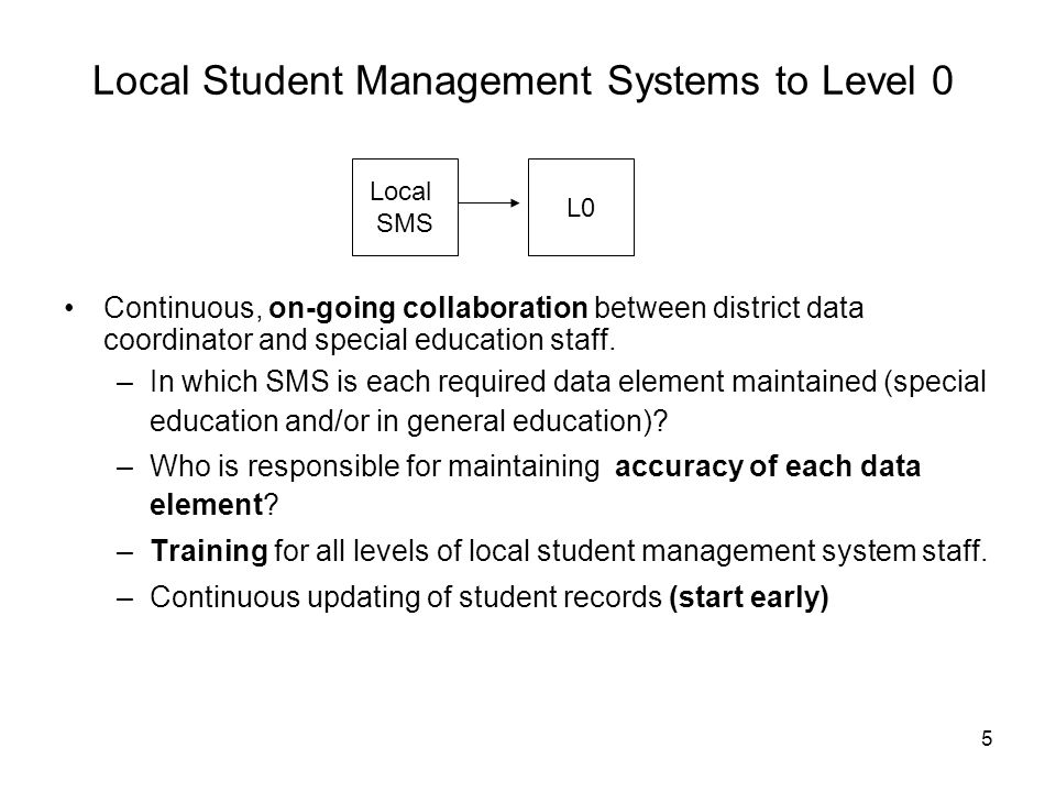5 Local Student Management Systems to Level 0 Continuous, on-going collaboration between district data coordinator and special education staff. –In wh