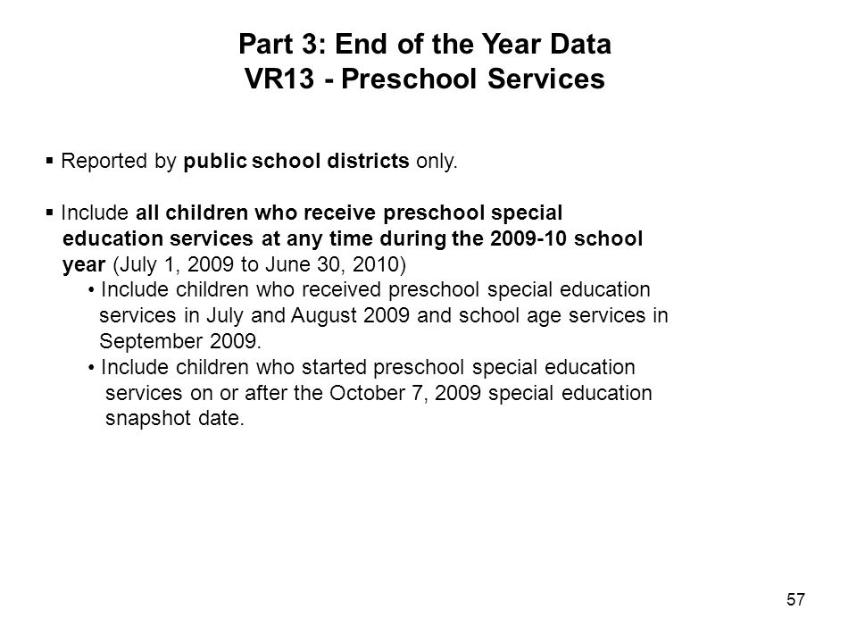 57 Part 3: End of the Year Data VR13 - Preschool Services Reported by public school districts only. Include all children who receive preschool special