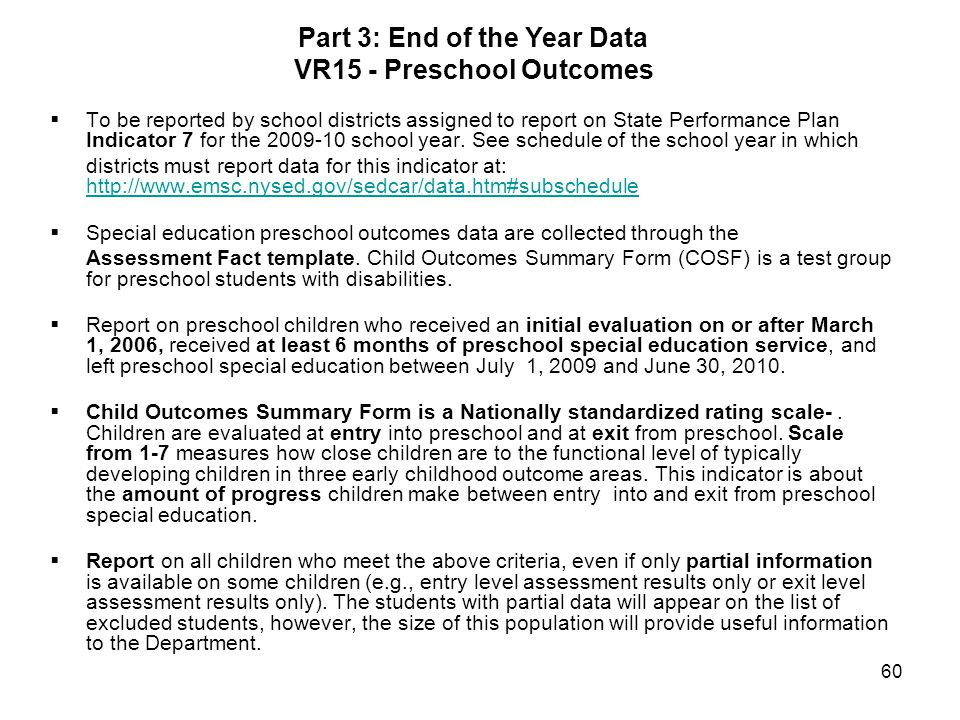 60 Part 3: End of the Year Data VR15 - Preschool Outcomes To be reported by school districts assigned to report on State Performance Plan Indicator 7