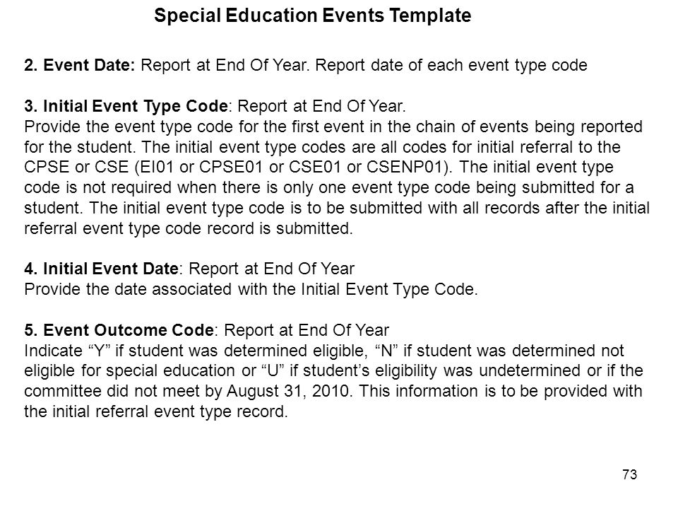 73 Special Education Events Template 2. Event Date: Report at End Of Year. Report date of each event type code 3. Initial Event Type Code: Report at E
