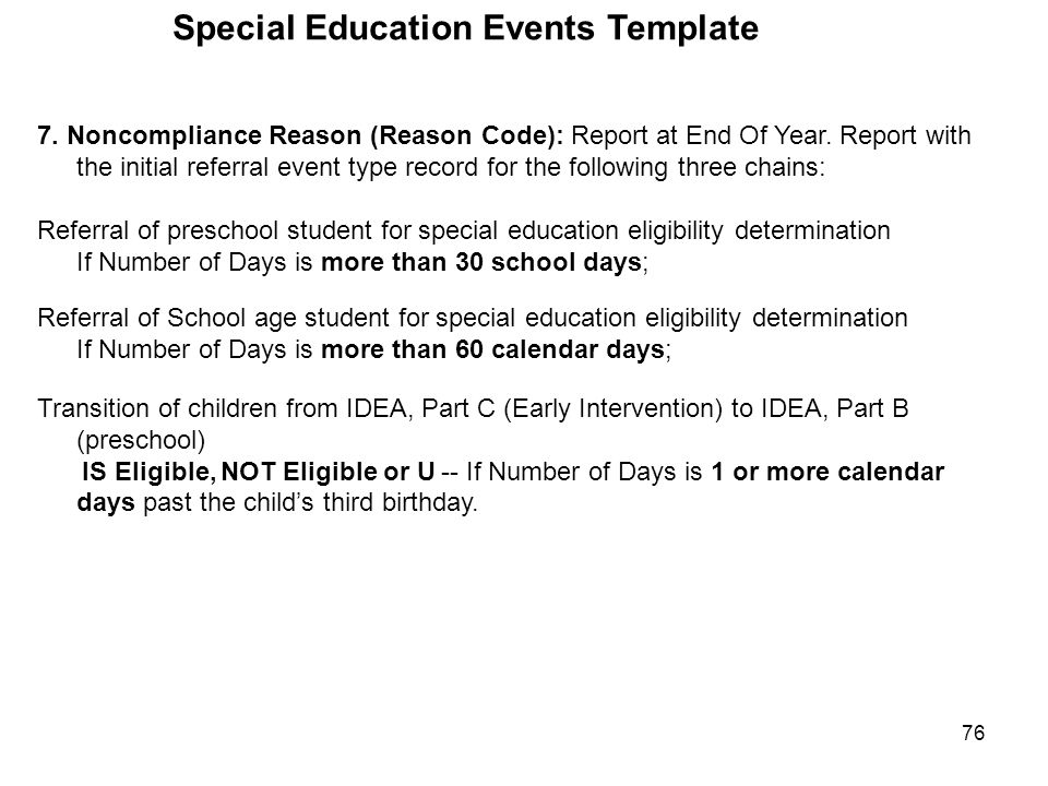 76 Special Education Events Template 7. Noncompliance Reason (Reason Code): Report at End Of Year. Report with the initial referral event type record