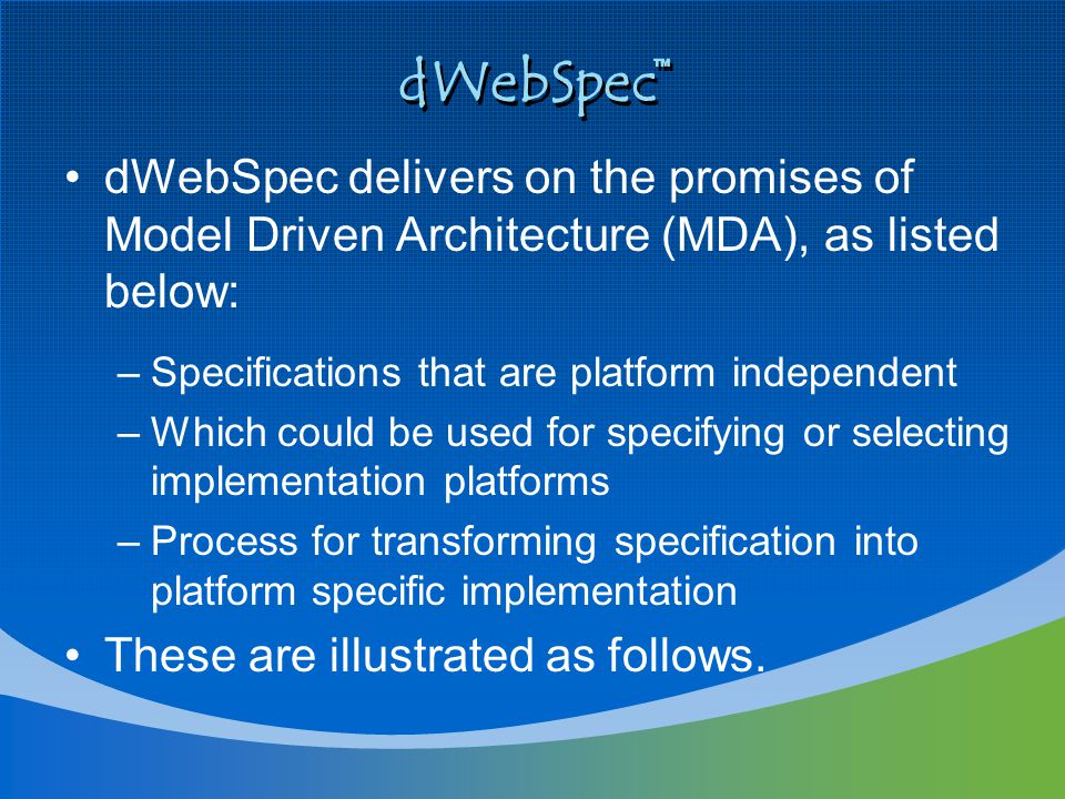 dWebSpec dWebSpec delivers on the promises of Model Driven Architecture (MDA), as listed below: –Specifications that are platform independent –Which c