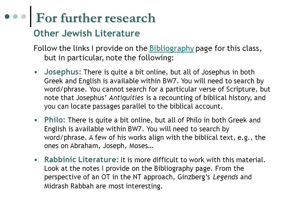 For further research Other Jewish Literature Follow the links I provide on the Bibliography page for this class, but in particular, note the following:Bibliography Josephus: There is quite a bit online, but all of Josephus in both Greek and English is available within BW7.