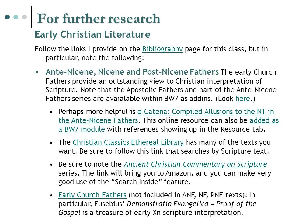 For further research Early Christian Literature Follow the links I provide on the Bibliography page for this class, but in particular, note the following:Bibliography Ante-Nicene, Nicene and Post-Nicene Fathers The early Church Fathers provide an outstanding view to Christian interpretation of Scripture.