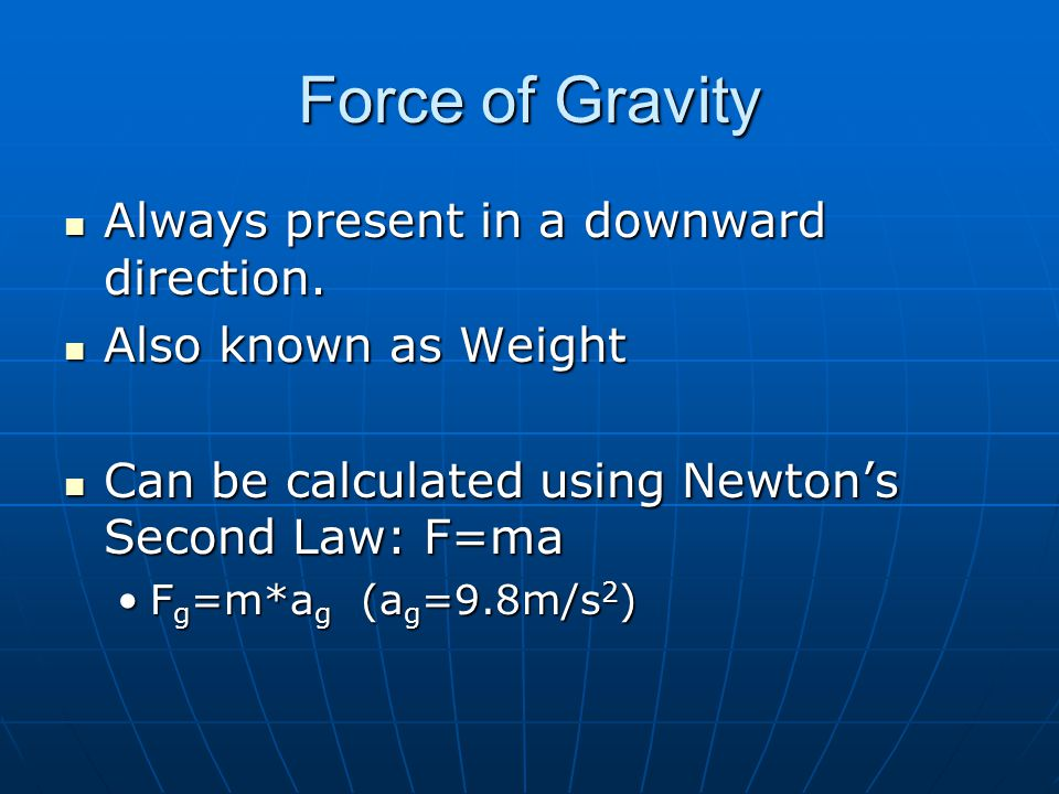 Force of Gravity Always present in a downward direction. Always present in a downward direction. Also known as Weight Also known as Weight Can be calc