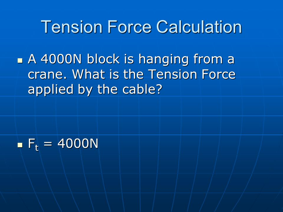 Tension Force Calculation A 4000N block is hanging from a crane. What is the Tension Force applied by the cable? A 4000N block is hanging from a crane