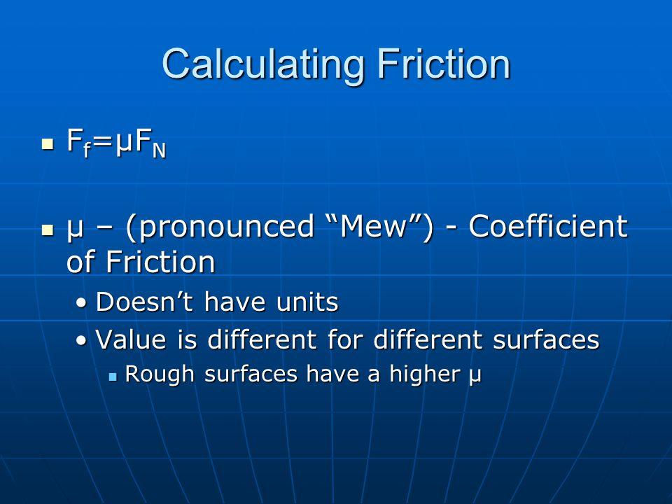Calculating Friction F f =μF N F f =μF N μ – (pronounced Mew) - Coefficient of Friction μ – (pronounced Mew) - Coefficient of Friction Doesnt have uni