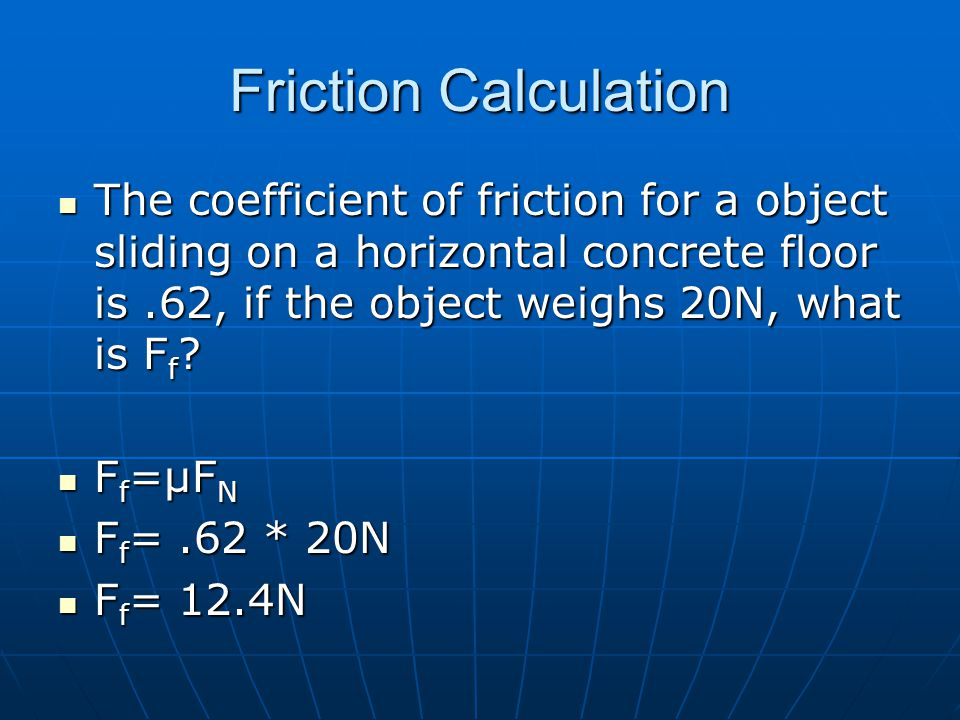 Friction Calculation The coefficient of friction for a object sliding on a horizontal concrete floor is.62, if the object weighs 20N, what is F f ? Th