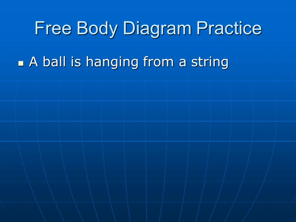 Free Body Diagram Practice A ball is hanging from a string A ball is hanging from a string