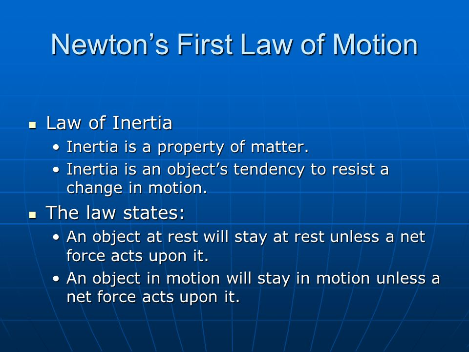 Newtons First Law of Motion Law of Inertia Law of Inertia Inertia is a property of matter.Inertia is a property of matter. Inertia is an objects tende