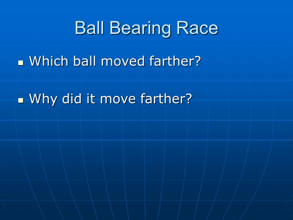 Ball Bearing Race Which ball moved farther? Which ball moved farther? Why did it move farther? Why did it move farther?