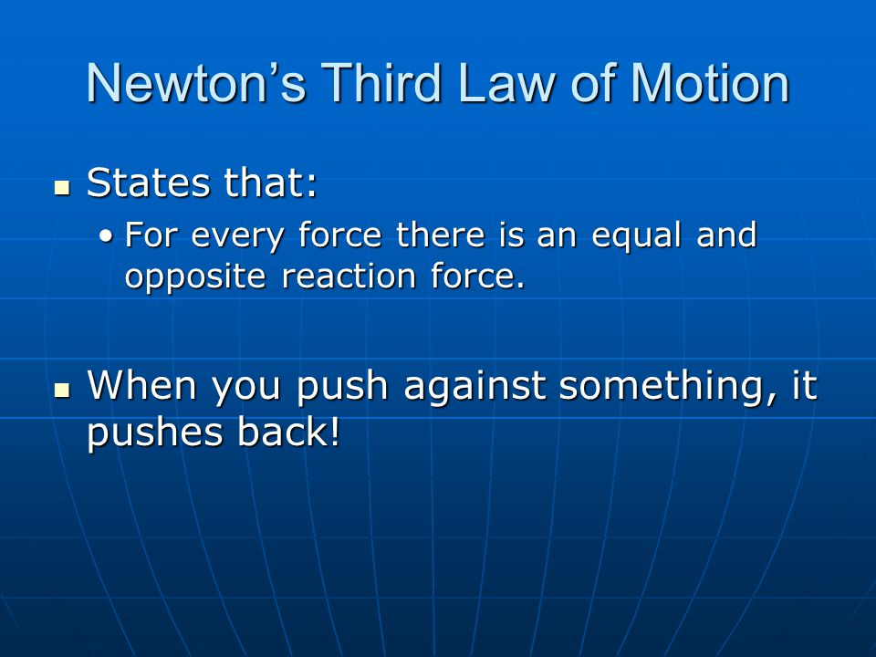 Newtons Third Law of Motion States that: States that: For every force there is an equal and opposite reaction force.For every force there is an equal