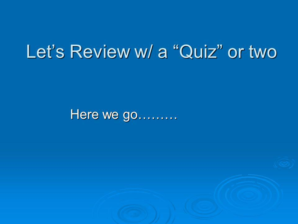 Lets Review w/ a Quiz or two Here we go………