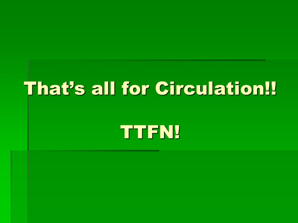 Thats all for Circulation!! TTFN!
