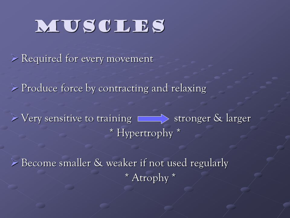 Muscles Muscles Required for every movement Required for every movement Produce force by contracting and relaxing Produce force by contracting and relaxing Very sensitive to training stronger & larger Very sensitive to training stronger & larger * Hypertrophy * Become smaller & weaker if not used regularly Become smaller & weaker if not used regularly * Atrophy *