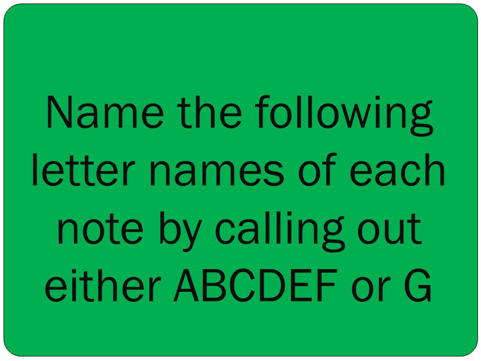 Name the following letter names of each note by calling out either ABCDEF or G