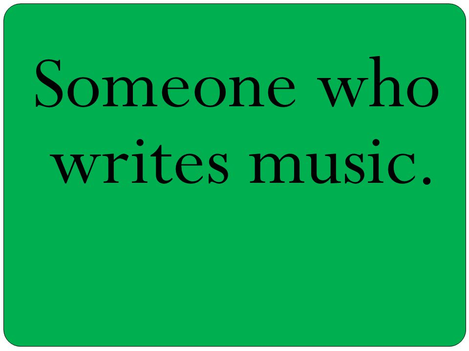 Someone who writes music.