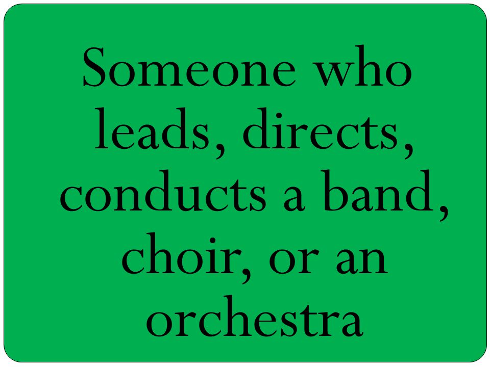 Someone who leads, directs, conducts a band, choir, or an orchestra